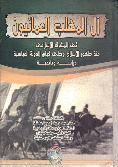 """آل المهلب العمانيون في المشرق الإسلامي منذ ظهور الإسلام وحتى قيام الدولة العباسية """" دراسة وثائقية """""""