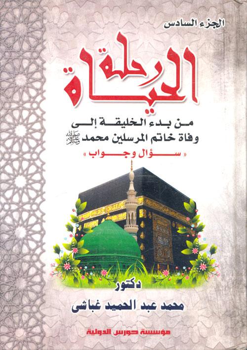 """رحلة الحياة من بدء الخليفة إلى وفاة خاتم المرسلين سيدنا محمد """"ص"""" سؤال وجواب """"الجزء السادس"""""""