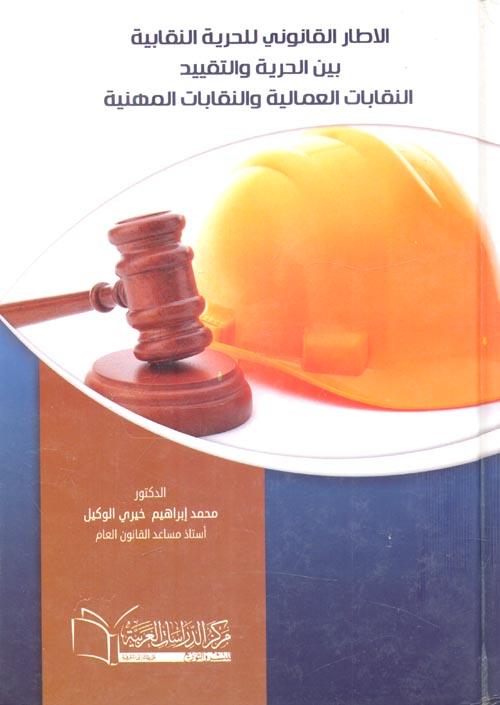الاطار القانوني للحرية النقابية بين الحرية والتقييد... النقابات العمالية والنقابات المهنية