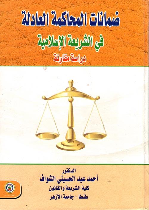 """ضمانات المحاكمة العادلة في الشريعة الإسلامية """"دراسة مقارنة"""""""