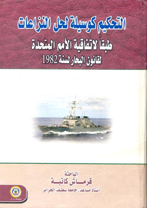 التحكيم كوسيلة لحل النزاعات طبقاً لإتفاقية الأمم المتحدة لقانون البحار لسنة 1982