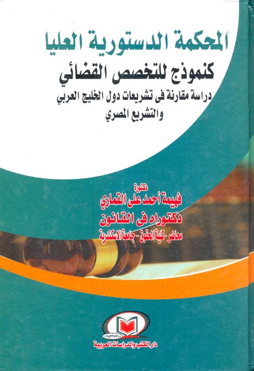 """المحكمة الدستورية العليا كنموذج للتخصص القضائي """"دراسة مقارنة في تشريعات دول الخليج العربي والتشريع المصري"""""""
