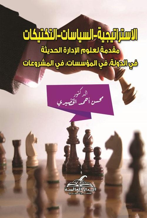 """الاستراتيجية - السياسات - التكتيكات """"مقدمة لعلوم الإدارة الحديثة في الدولة، في المؤسسات، في المشروعات"""""""
