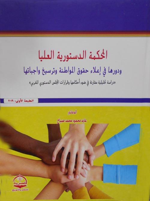 """المحكمة الدستورية العليا ودورها في إعلاء حقوق المواطنة وترسيخ واجباتها """"دراسة تحليلية في ضوء أحكامها وقرارات المجلس الدستوري المغربي"""""""