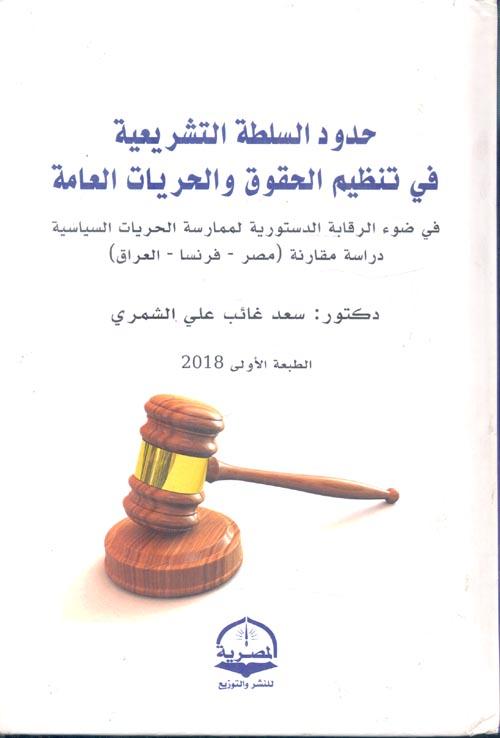 """حدود السلطة التشريعية فى تنظيم الحقوق والحريات العامة  """" في ضوء الرقابة الدستورية لممارسة الحريات السياسية - دراسة مقارنة - مصر فرنسا - العراق """""""