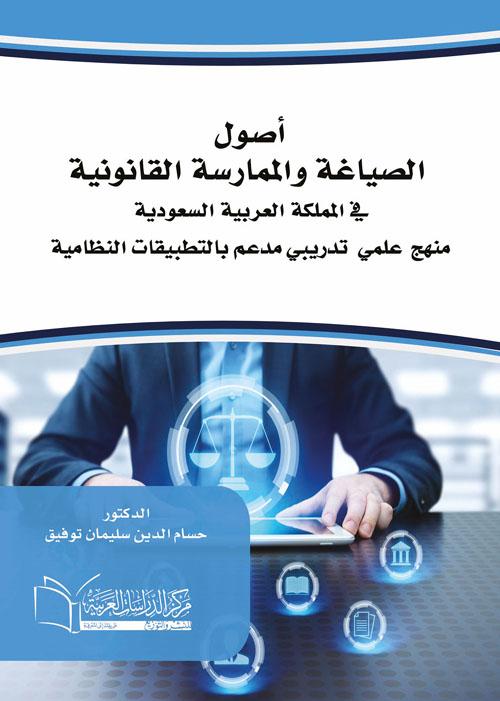 """أصول الصياغة والممارسة القانونية في المملكة العربية السعودية منهج علمي تدريبي مدعم بالتطبيقات النظامية"""""""