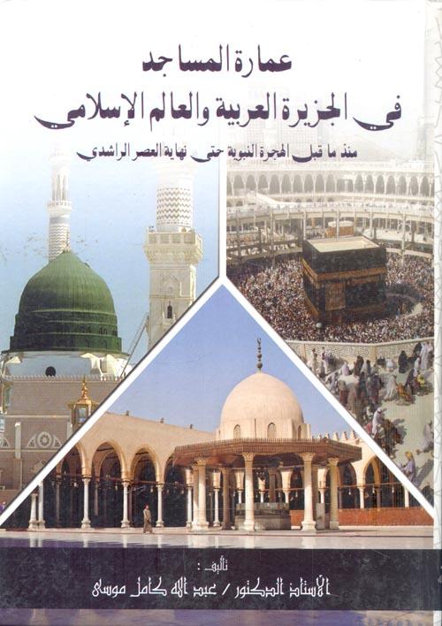 """عمارة المساجد في الجزيرة العربية والعالم الإسلامي """"منذ ما قبل الهجرة النبوية حتي نهاية العصر الراشدي"""""""