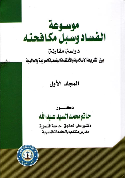 """موسوعة الفساد وسبل مكافحته """" دراسة مقارنة بين الشريعة الإسلامية والأنظمة الوضعية العربية والعالمية """""""