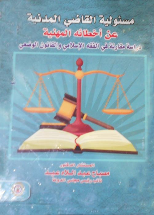 """مسئولية القاضي المدنية عن أخطائه المهنية """"دراسة مقارنة في الفقه الإسلامي والقانون الوضعي"""""""
