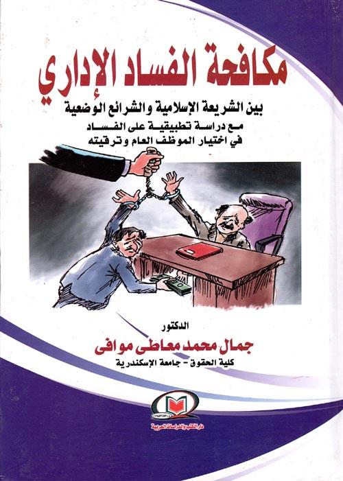 """مكافحة الفساد الإداري """" بين الشريعة الأسلامية والشرائع الوضعية مع دراسة تطبيقية علي الفساد في إختيار الموظف العام وترقيته """""""
