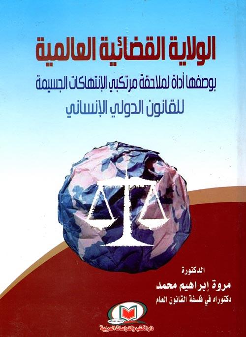 الولاية القضائية العالمية بوصفها أداة لملاحقة مرتكبي الإنتهاكات الجسيمة للقانون الدولي الإنساني