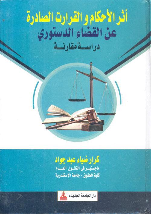 """أثر الأحكام والقرارات الصادرة عن القضاء الدستوري """" دراسة مقارنة """""""