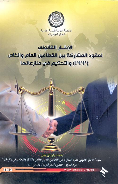 """الإطار القانوني لعقود المشاركة بين القطاعين العام والخاص """"PPP"""" والتحكيم في منازعاتها"""