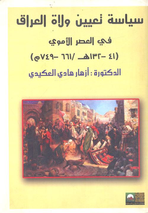 سياسة تعيين ولاة العراق فى العصر الأموي (41 - 132 هـ / 611 - 749 م)