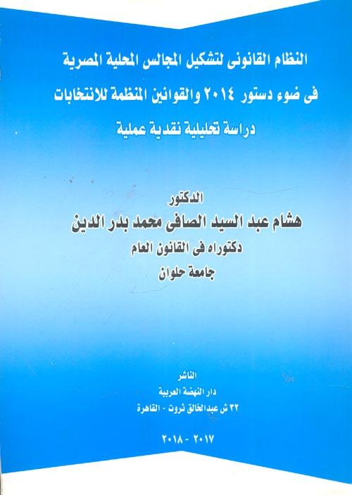 """النظام القانوني لتشكيل المجالس المحلية المصرية فى ضوء دستور 2014 والقوانين المنظمة للانتخابات """"دراسة تحليلة نقدية عملية"""""""