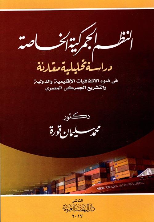 """النظم الجمركية الخاصة """"دراسة تحليلية مقارنة"""" في ضوء الإتفاقيات الإقليمية والدولية والتشريع الجمركي المصري"""