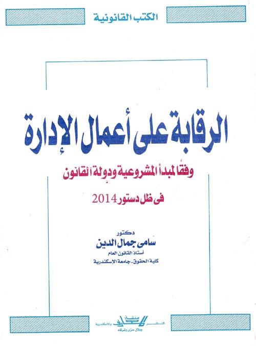 """الرقابة على أعمال الإدارة """"وفقا لمبدأ المشروعية ودولة القانون فى ظل دستور 2014"""""""
