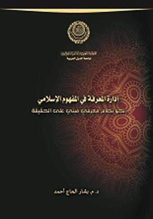 """إدارة المعرفة في المفهوم الإسلامي """"نحو نظام معرفي مبني علي الحقيقة"""""""