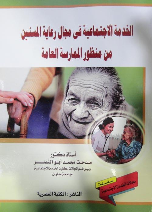 الخدمة الإجتماعية في مجال رعاية المسنين من منظور الممارسة العامة