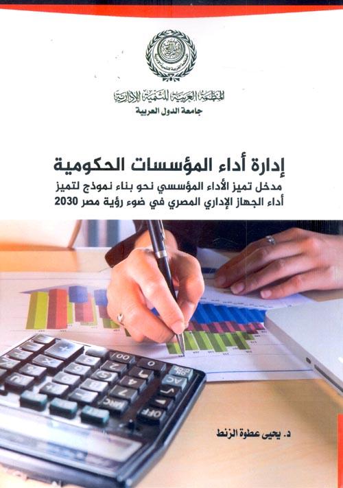 """إدارة أداء المؤسسات الحكومية """"مدخل تميز الأداء المؤسسي نحو بناء نموذج لتميز أداء الجهاز الإداري المصري في ضوء رؤية مصر 2030"""""""