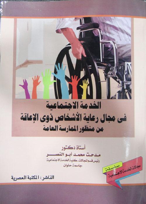 الخدمة الاجتماعي في مجال رعاية الأشخاص ذوي الإعاقة من منظور الممارسة العامة