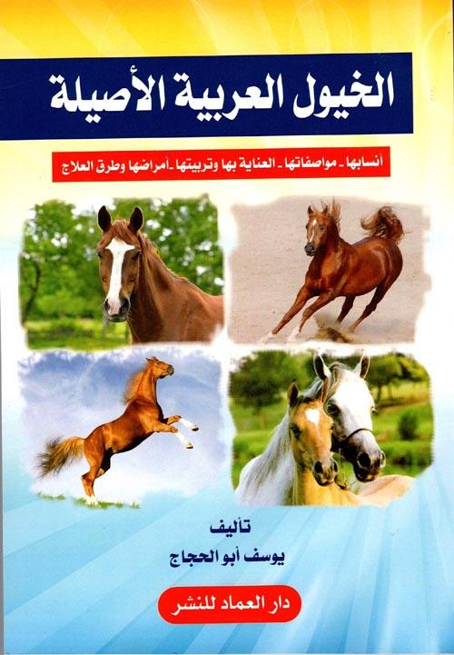 """الخيول العربية الأصيلة """" أنسابها - مواصفاتها - العناية بها وتربيتها - أمراضها وطرق العلاج """""""