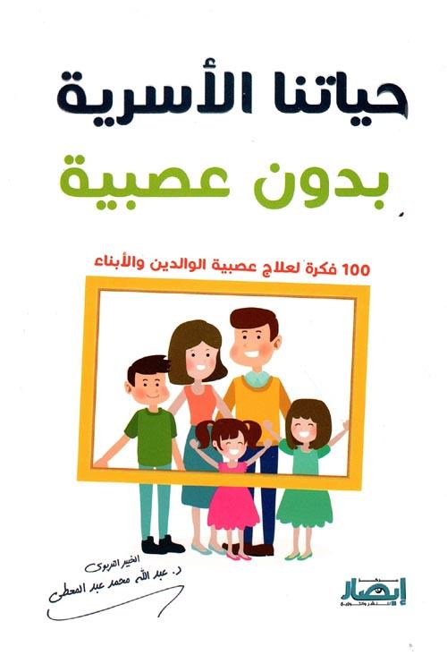 """حياتنا الأسرية بدون عصبية """"100 فكرة لعلاج عصبية الوالدين والأبناء"""""""