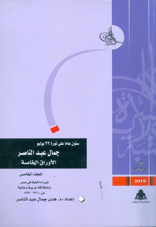 """ستون عاما على ثورة 23 يوليو - جمال عبد الناصر """"الأوراق الخاصة"""" - ثورة داخلية في مصر وانطلاقة عربية عالمية من 1961 - 1967 (المجلد الخامس)"""