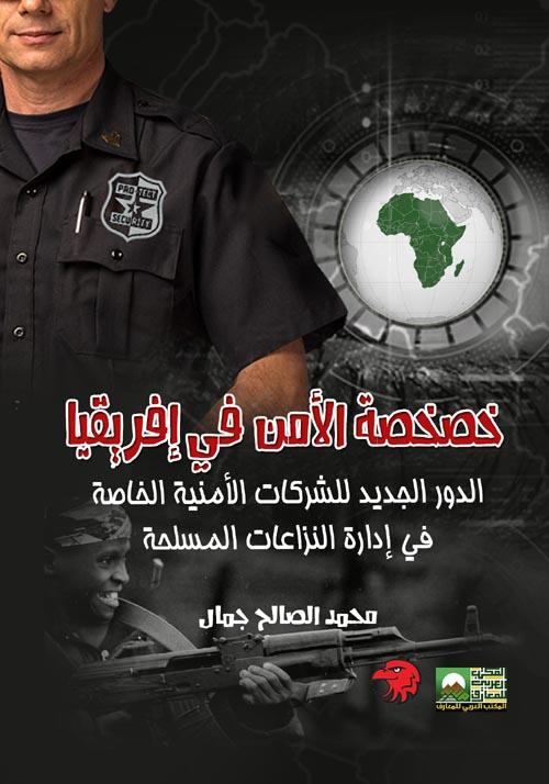 """خصخصة الأمن في إفريقيا """"الدور الجديد للشركات الأمنية الخاصة في إدارة النزاعات المسلحة"""""""