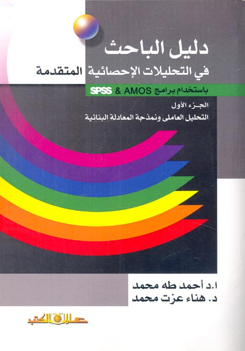 """دليل الباحث في التحليلات الإحصائية المتقدمة بإستخدام برامج AMOS & SPSS """" الجزء الأول - التحليل العاملي ونمذجة المعادلة البنائية"""