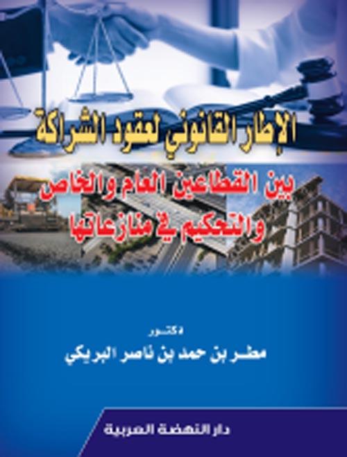 الإطار القانوني لعقود الشراكة بين القطاعين العام والخاص والتحكيم في منازعتها