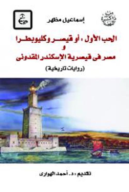 """الحب الأول أو قيصر وكليوبطرا و مصر فى قيصرية الاسكندر المقدونى """" روايات تاريخية """""""
