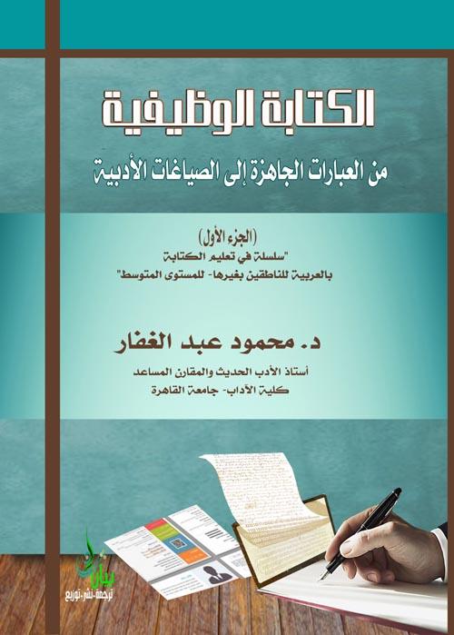 """الكتابة الوظيفية ؛ من العبارات الجاهزة إلى الصياغات الأدبية  الجزء الأول     """"سلسلة في تعليم الكتابة بالعربية للناطقين بغيرها-  للمستوى المتوسط"""""""
