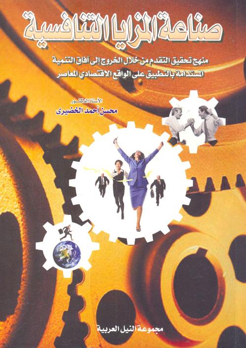 """صناعة المزايا التنافسية """" منهج تحقيق التقدم من خلال الخروج إلى آفاق التنمية المستدامة بالتطبيق على الواقع الإقتصادي المعاصر """""""