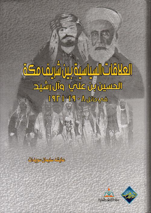 العلاقات السياسية بين شريف مكه الحسين بن علي وآل رشيد في حائل 1908 - 1921