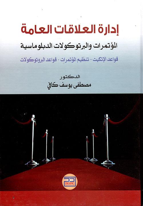 إدارة العلاقات العامة ؛ المؤتمرات والبرتوكولات الدبلوماسية ؛ قواعد الإتكيت - تنظيم المؤتمرات - قواعد البرتوكولات