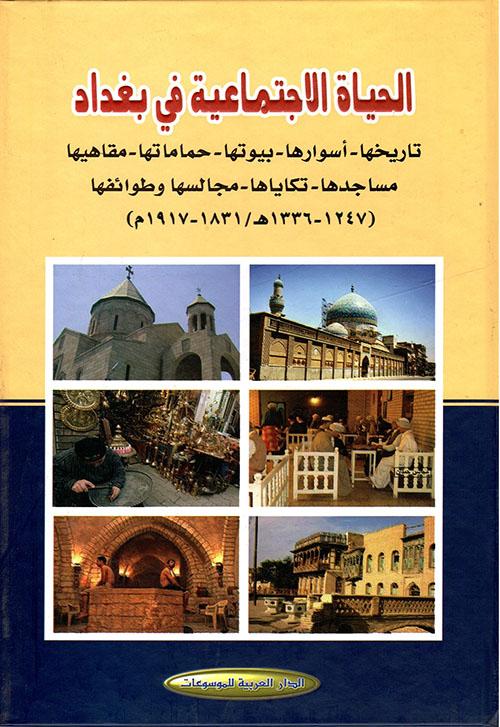 الحياة الاجتماعية في بغداد (تاريخها – أسوارها – بيوتها – حماماتها – مفاهبها – مساجدها – تكاياها – طوائفها - مجالسها) (1247 - 1336ه/1831 - 1917م)