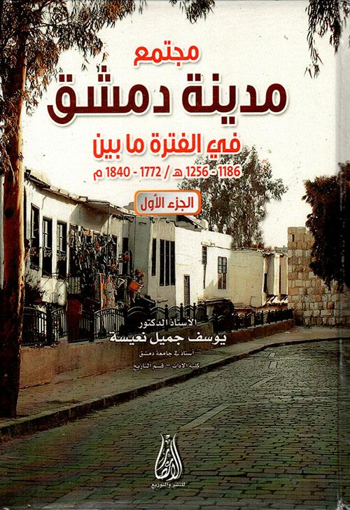 مجتمع مدينة دمشق في الفترة مابين 1186-1256ه / 1773-1840م - الجزء الأول