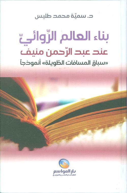 بناء العالم الروائي عند عبد الرحمن منيف ؛