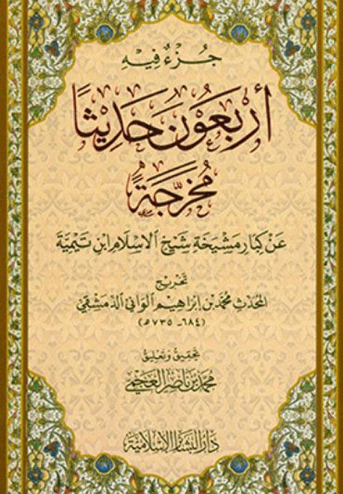 جزء فيه أربعون حديثاً مخرجةً عن كبار مشيخة شيخ الاسلام ابن تيمية