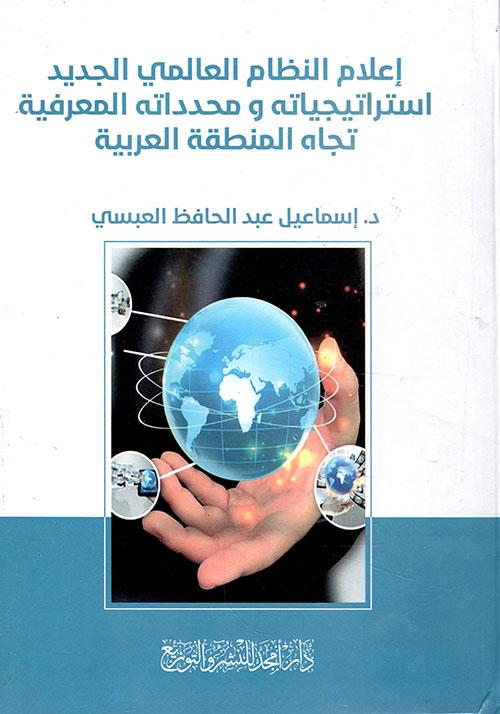 إعلام النظام العالمي الجديد استراتيجياته  ومحدداته المعرفية تجاه المنطقة العربية
