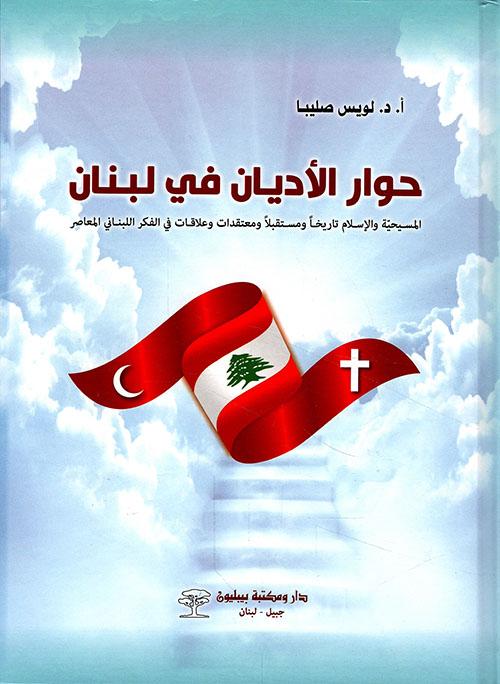 حوار الأديان في لبنان ؛ المسيحية والإسلام تاريخاً ومستقبلاً ومعتقدات وعلاقات في الفكر اللبناني المعاصر