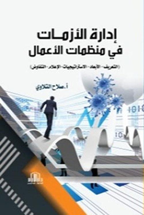 إدارة الأزمات في منظمات الأعمال (التعريف - الأبعاد - الإستراتيجيات - الأعلام - التفاوض)