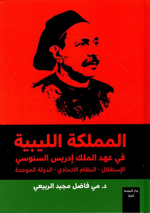 المملكة الليبية في عهد الملك إدريس السنوسي؛ الاستقلال - النظام الاتحادي - الدولة الموحدة 1951-1963