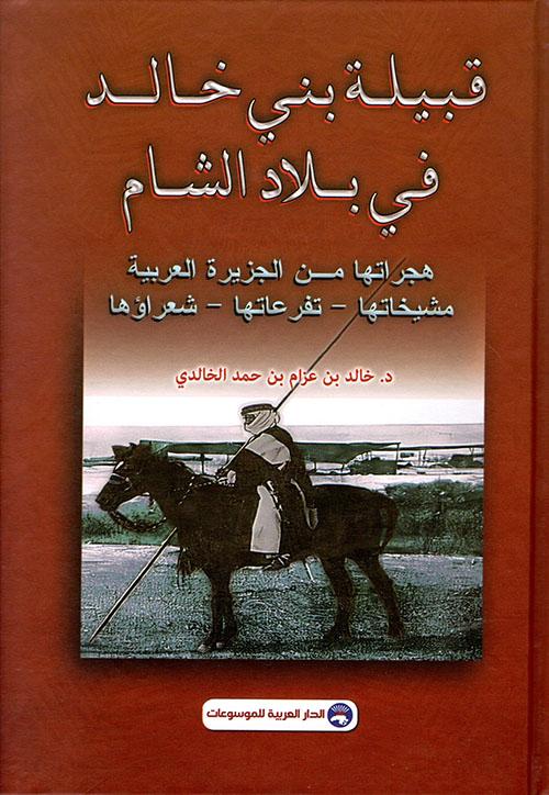 قبيلة بني خالد في بلاد الشام - هجراتها من الجزيرة العربية مشيخاتها - تفرعاتها - شعراؤها