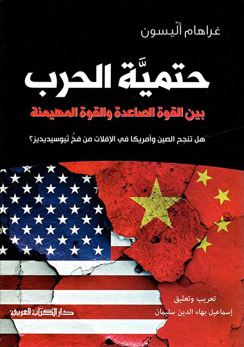 حتمية الحرب بين القوة الصاعدة والقوة المهيمنة ؛ هل تنجح الصين وأمريكا في الإفلات من فخ ثيوسيديديز ؟