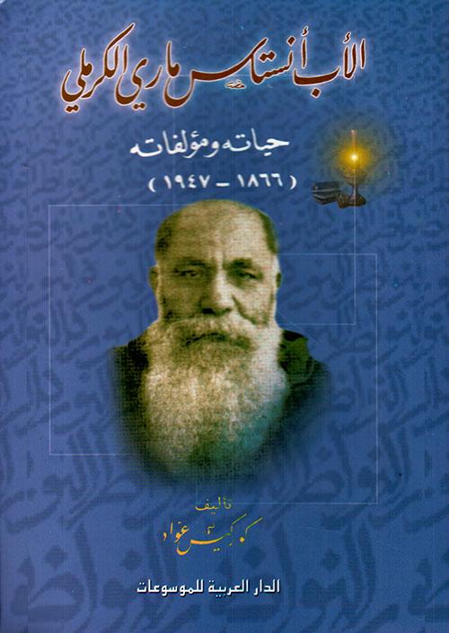 الأب أنستاس ماري الكرملي ؛ حياته ومؤلفاته (1866 - 1947)