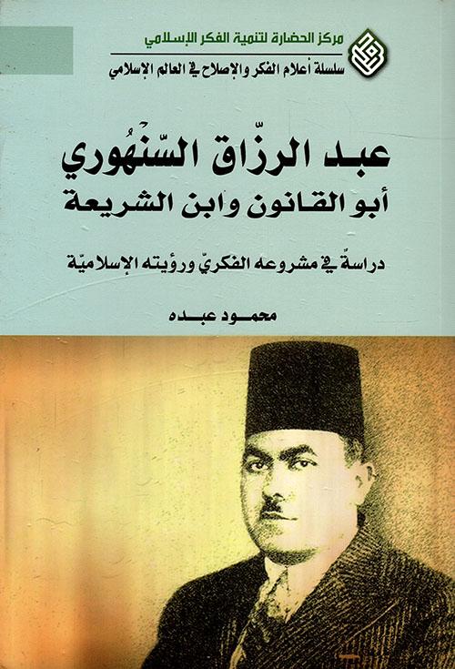 عبد الرزاق السنهوري أبو القانون وابن الشريعة ؛ دراسة في مشروعه الفكري ورؤيته الإسلامية