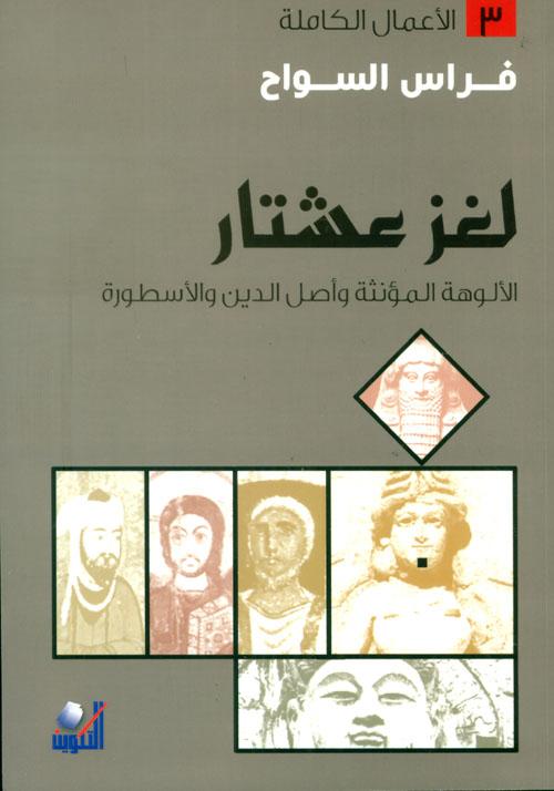 لغز عشتار: الالوهة المؤنثة وأصل الدين والاسطورة
