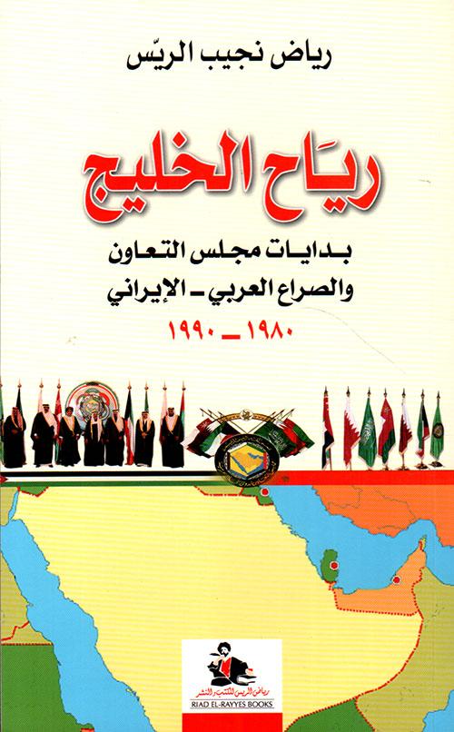 رياح الخليج ؛ بدايات مجلس التعاون والصراع العربي - الإيراني 1980 - 1990